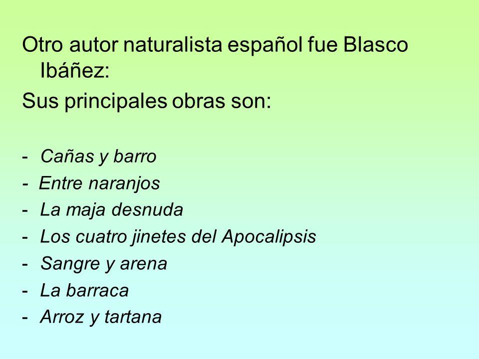 Otro autor naturalista español fue Blasco Ibáñez: Sus principales obras son: -Cañas y barro - Entre naranjos -La maja desnuda -Los cuatro jinetes del
