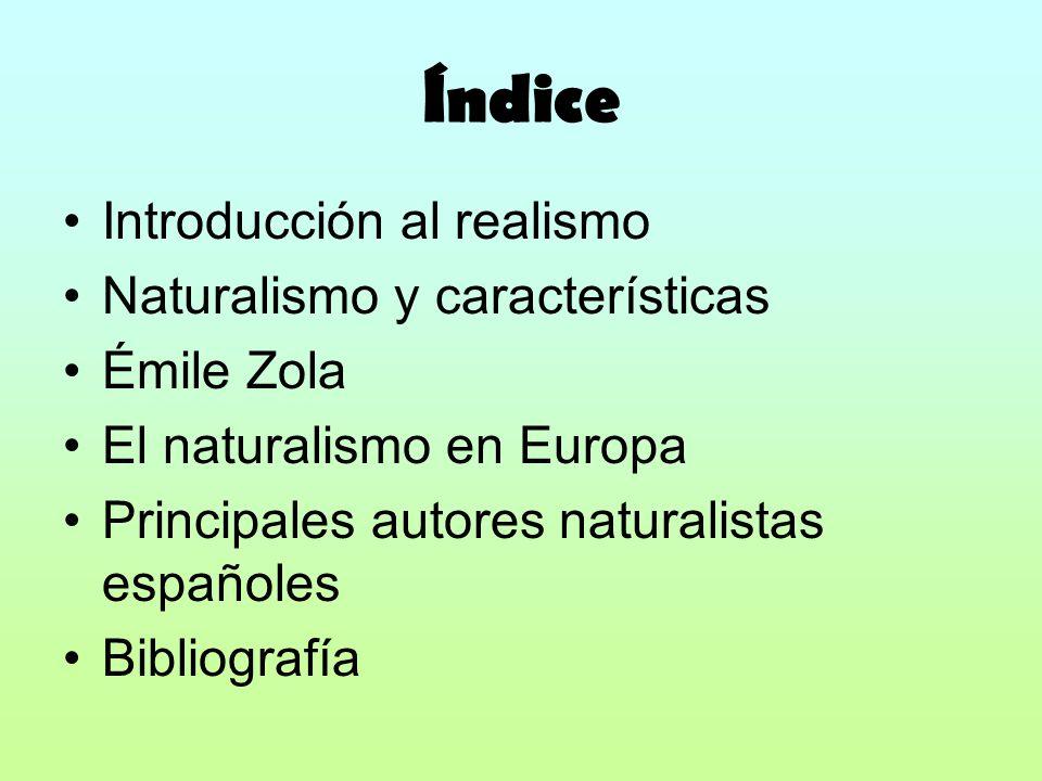 Índice Introducción al realismo Naturalismo y características Émile Zola El naturalismo en Europa Principales autores naturalistas españoles Bibliogra