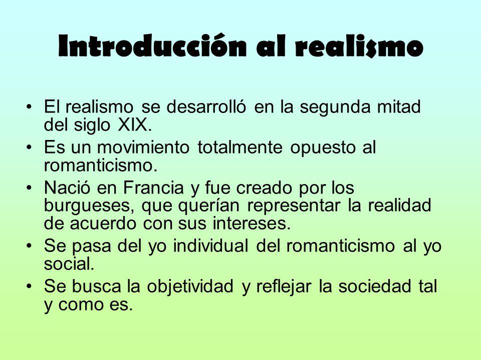 Introducción al realismo El realismo se desarrolló en la segunda mitad del siglo XIX. Es un movimiento totalmente opuesto al romanticismo. Nació en Fr