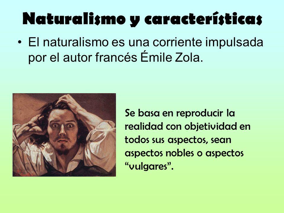 Naturalismo y características El naturalismo es una corriente impulsada por el autor francés Émile Zola. Se basa en reproducir la realidad con objetiv