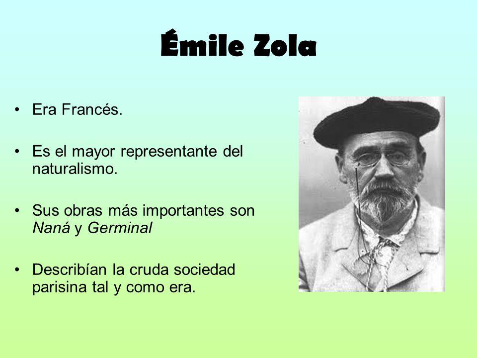 Émile Zola Era Francés. Es el mayor representante del naturalismo. Sus obras más importantes son Naná y Germinal Describían la cruda sociedad parisina