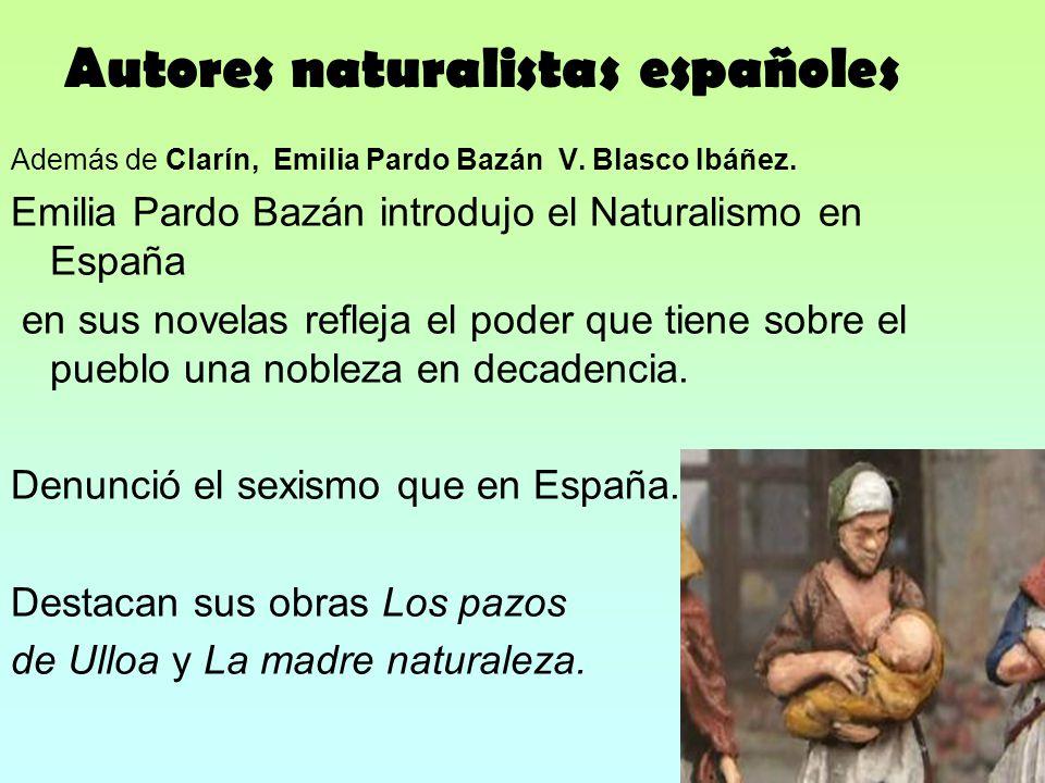 Autores naturalistas españoles Además de Clarín, Emilia Pardo Bazán V. Blasco Ibáñez. Emilia Pardo Bazán introdujo el Naturalismo en España en sus nov