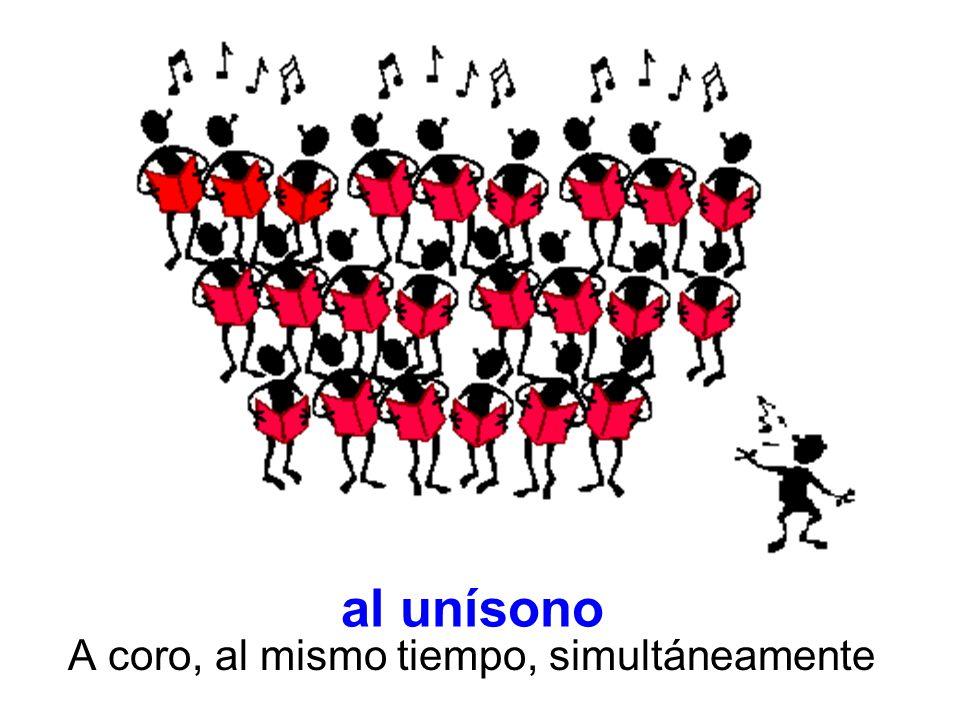 al unísono A coro, al mismo tiempo, simultáneamente