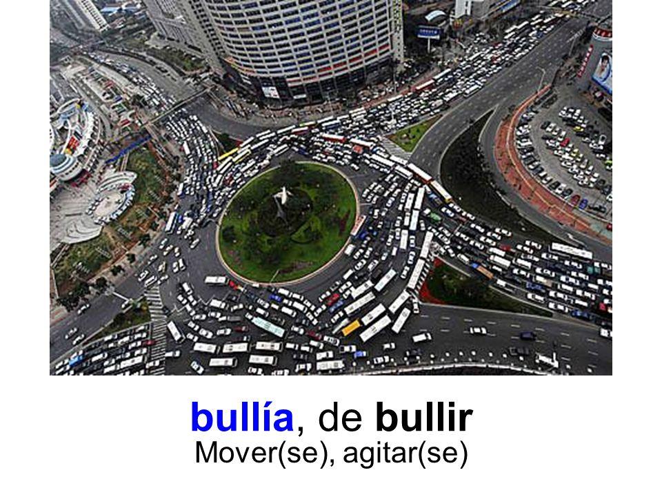 bullía, de bullir Mover(se), agitar(se)