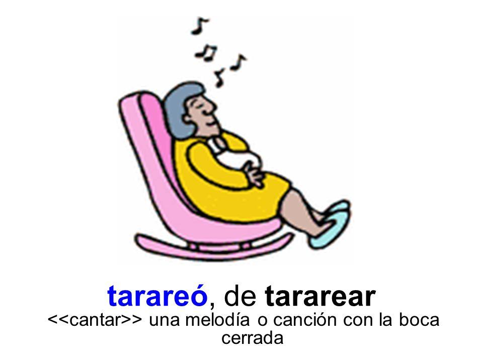 tarareó, de tararear > una melodía o canción con la boca cerrada