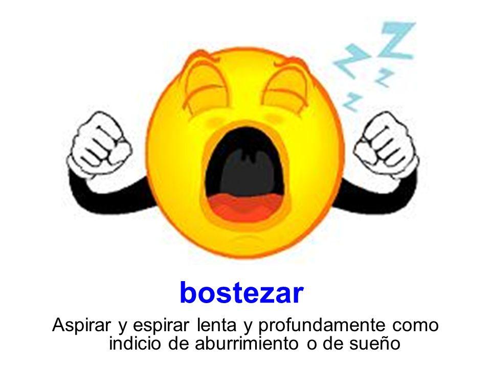 bostezar Aspirar y espirar lenta y profundamente como indicio de aburrimiento o de sueño