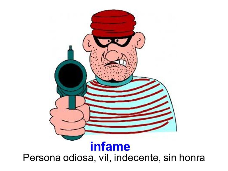 infame Persona odiosa, vil, indecente, sin honra