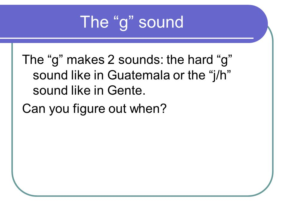 The g sound The g makes 2 sounds: the hard g sound like in Guatemala or the j/h sound like in Gente.