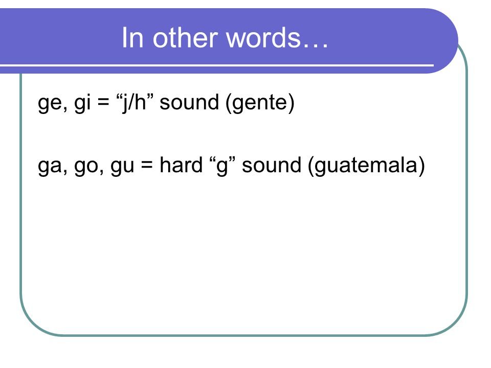 In other words… ge, gi = j/h sound (gente) ga, go, gu = hard g sound (guatemala)