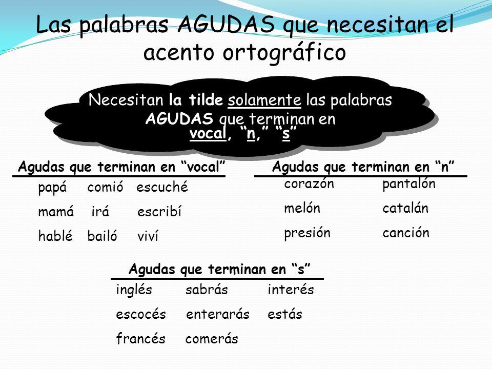 Las palabras AGUDAS que necesitan el acento ortográfico Necesitan la tilde solamente las palabras AGUDAS que terminan en Agudas que terminan en vocalA