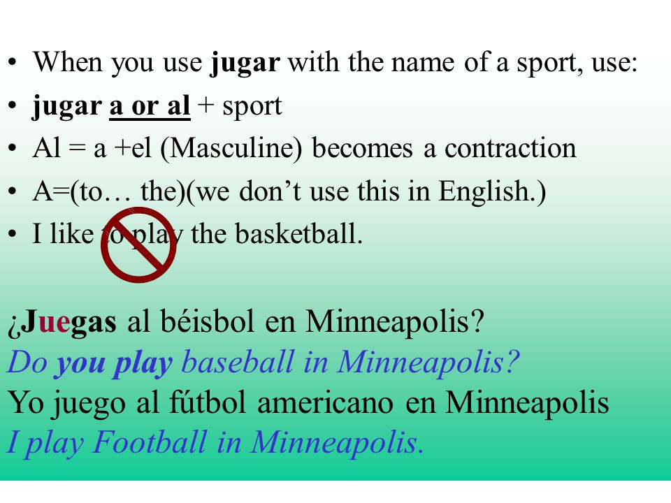 When you use jugar with the name of a sport, use: jugar a or al + sport Al = a +el (Masculine) becomes a contraction A=(to… the)(we dont use this in English.) I like to play the basketball.