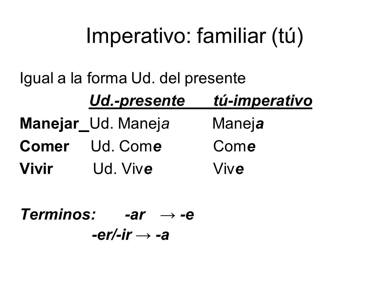 Imperativo: familiar (tú) Igual a la forma Ud. del presente Ud.-presentetú-imperativo ManejarUd.