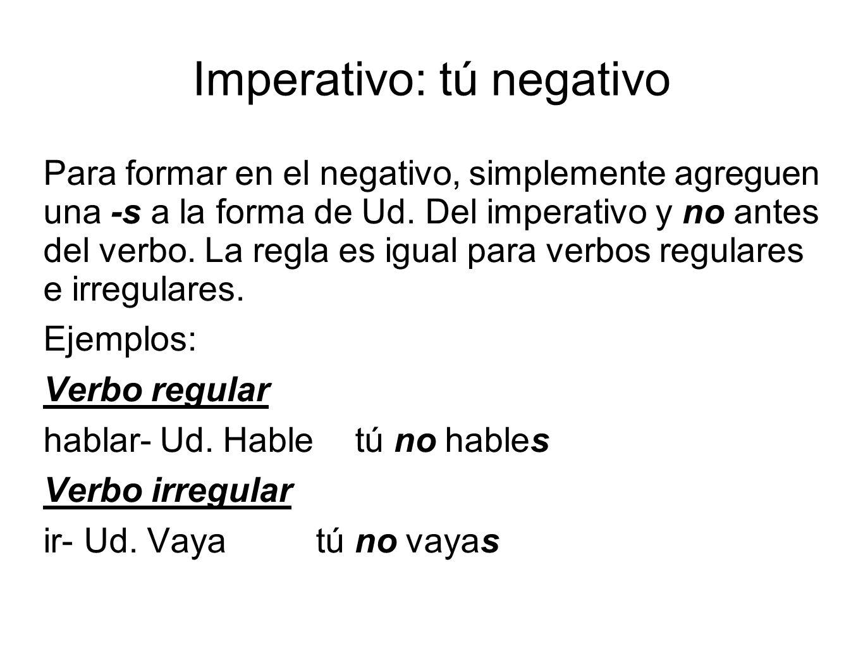 Imperativo: tú negativo Para formar en el negativo, simplemente agreguen una -s a la forma de Ud.