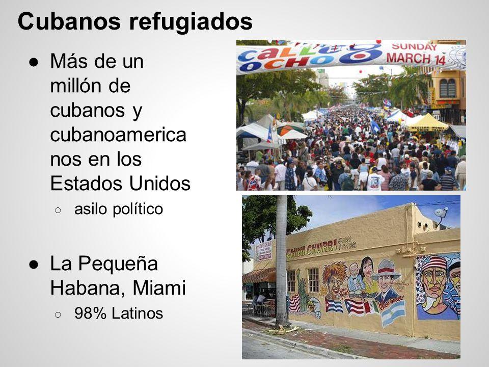 Cubanos refugiados Más de un millón de cubanos y cubanoamerica nos en los Estados Unidos asilo político La Pequeña Habana, Miami 98% Latinos