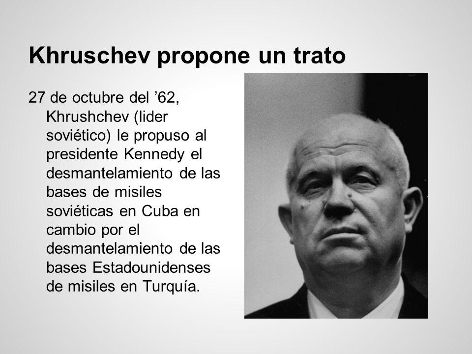 Khruschev propone un trato 27 de octubre del 62, Khrushchev (lider soviético) le propuso al presidente Kennedy el desmantelamiento de las bases de mis