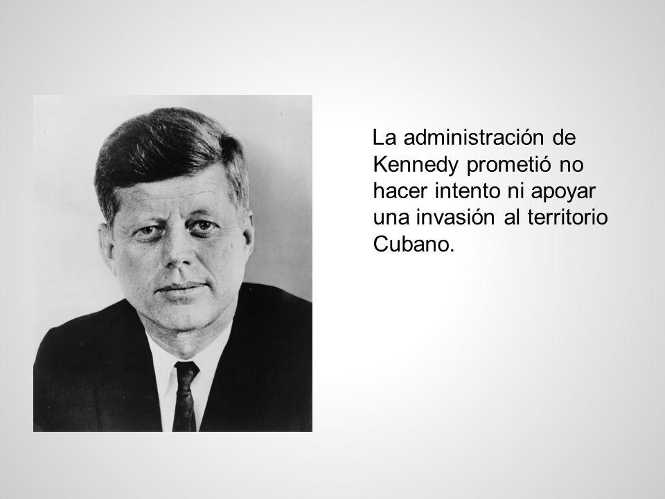 La administración de Kennedy prometió no hacer intento ni apoyar una invasión al territorio Cubano.