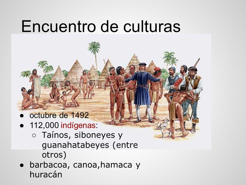 Encuentro de culturas octubre de 1492 112,000 indígenas: T aínos, siboneyes y guanahatabeyes (entre otros) barbacoa, canoa,hamaca y huracán