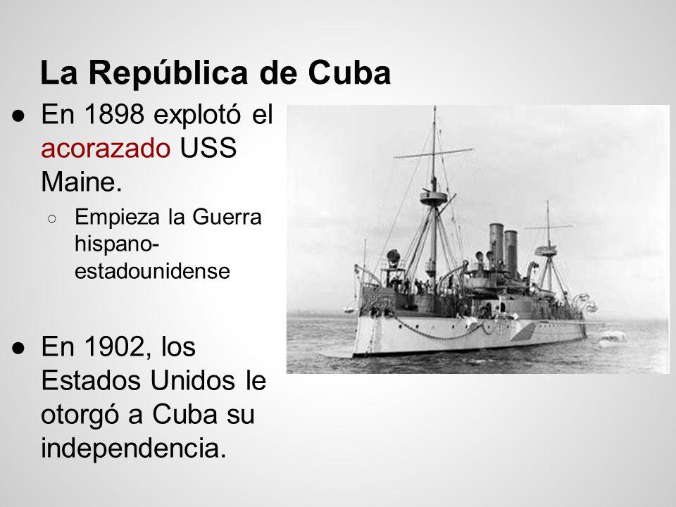 La República de Cuba En 1898 explotó el acorazado USS Maine. Empieza la Guerra hispano- estadounidense En 1902, los Estados Unidos le otorgó a Cuba su