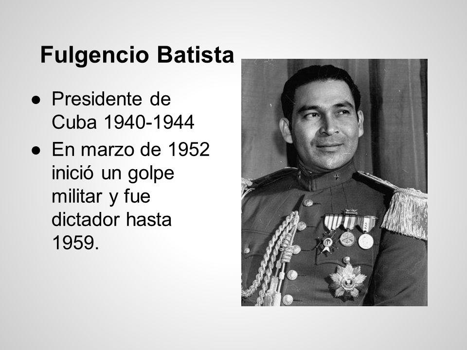 Fulgencio Batista Presidente de Cuba 1940-1944 En marzo de 1952 inició un golpe militar y fue dictador hasta 1959.