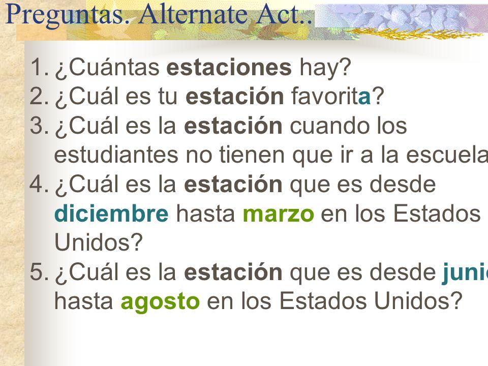 Preguntas. Alternate Act.. 1.¿Cuántas estaciones hay? 2.¿Cuál es tu estación favorita? 3.¿Cuál es la estación cuando los estudiantes no tienen que ir