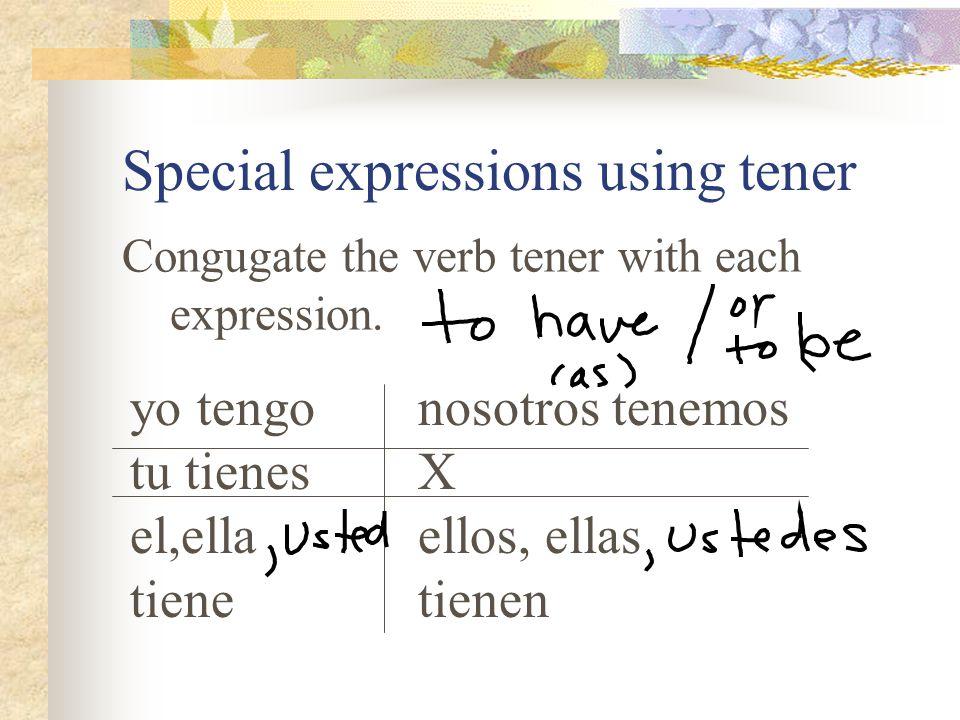 Special expressions using tener Congugate the verb tener with each expression. yo tengonosotros tenemos tu tienesX el,ellaellos, ellas tienetienen