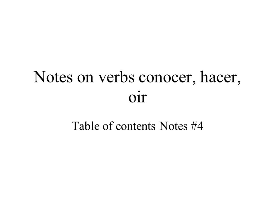Notes on verbs conocer, hacer, oir Table of contents Notes #4