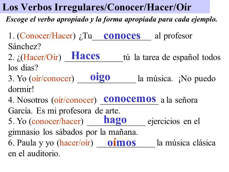 Los Verbos Irregulares/Conocer/Hacer/Oír 1. (Conocer/Hacer) ¿Tu_____________ al profesor Sánchez? 2. ¿(Hacer/Oír) _____________tú la tarea de español