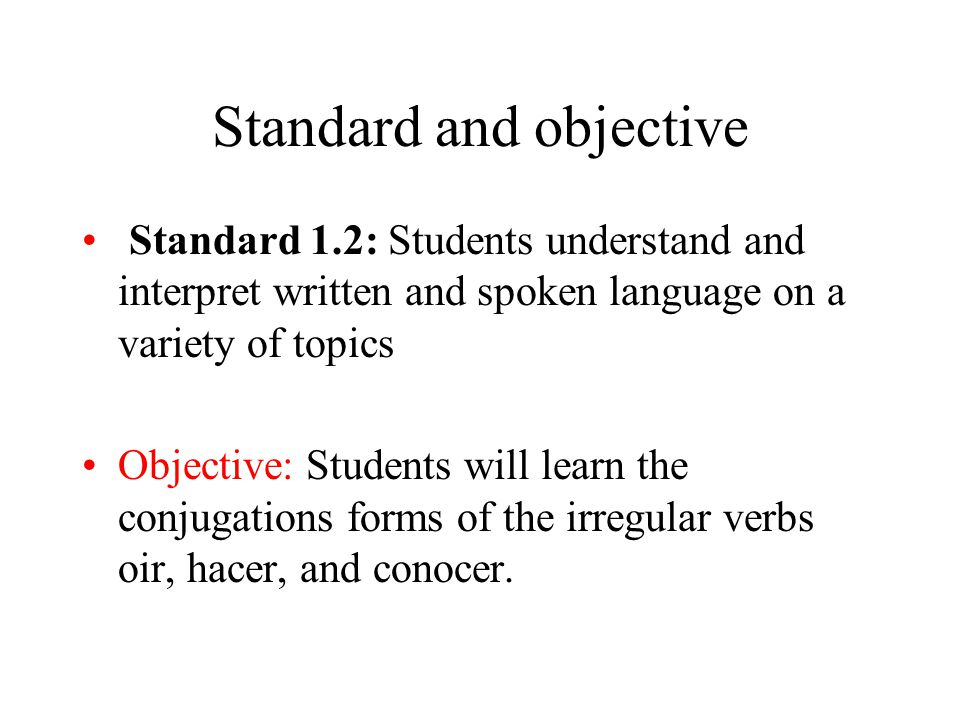 Standard and objective Standard 1.2: Students understand and interpret written and spoken language on a variety of topics Objective: Students will learn the conjugations forms of the irregular verbs oir, hacer, and conocer.