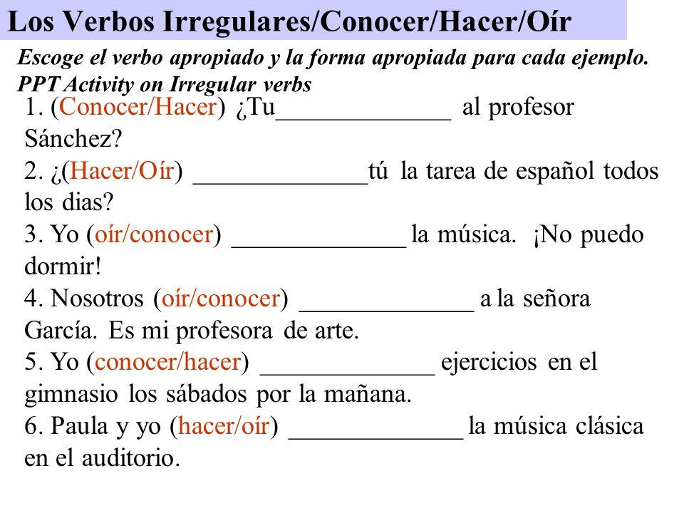 Los Verbos Irregulares/Conocer/Hacer/Oír 1. (Conocer/Hacer) ¿Tu_____________ al profesor Sánchez.
