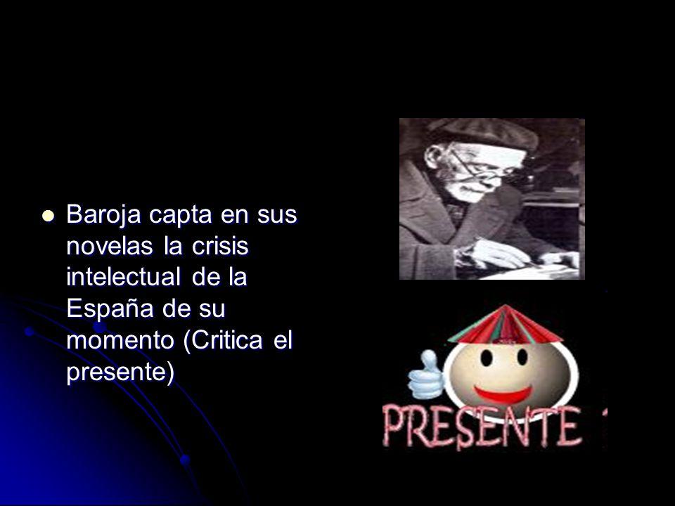 Baroja capta en sus novelas la crisis intelectual de la España de su momento (Critica el presente) Baroja capta en sus novelas la crisis intelectual de la España de su momento (Critica el presente)