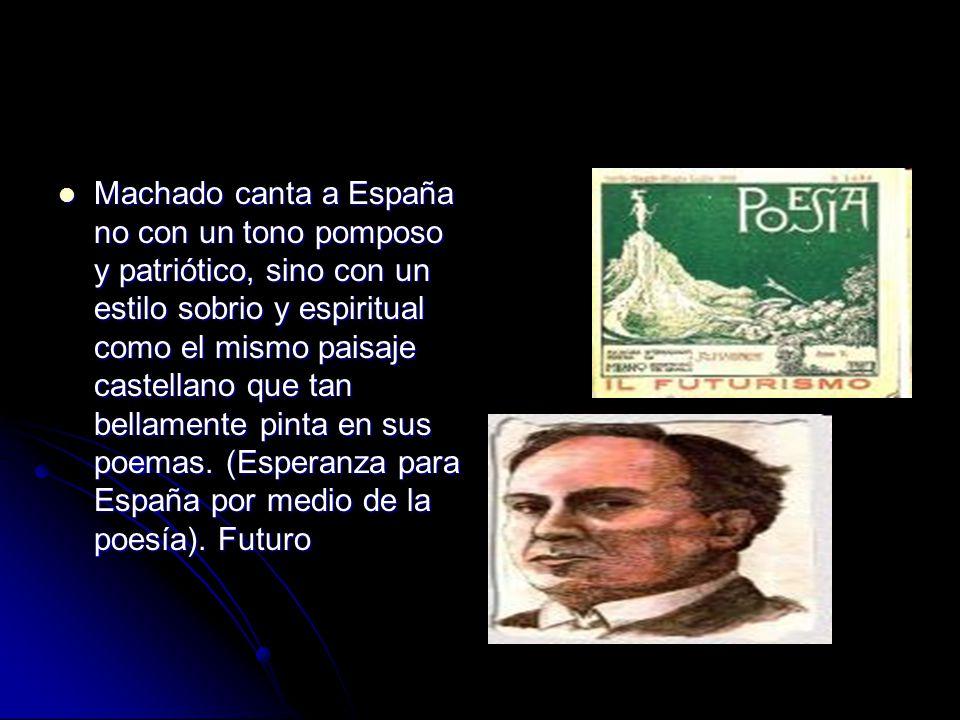 Machado canta a España no con un tono pomposo y patriótico, sino con un estilo sobrio y espiritual como el mismo paisaje castellano que tan bellamente pinta en sus poemas.