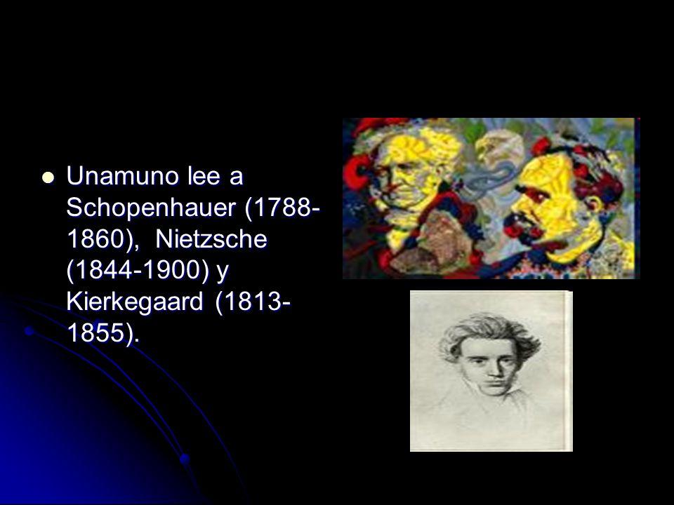 Unamuno lee a Schopenhauer (1788- 1860), Nietzsche (1844-1900) y Kierkegaard (1813- 1855).