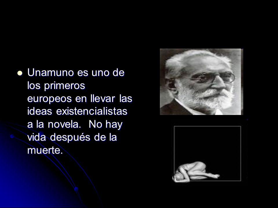Unamuno es uno de los primeros europeos en llevar las ideas existencialistas a la novela.