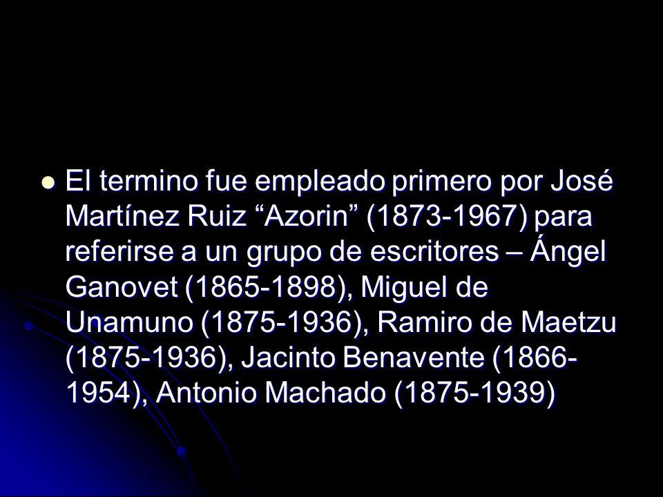 El termino fue empleado primero por José Martínez Ruiz Azorin (1873-1967) para referirse a un grupo de escritores – Ángel Ganovet (1865-1898), Miguel de Unamuno (1875-1936), Ramiro de Maetzu (1875-1936), Jacinto Benavente (1866- 1954), Antonio Machado (1875-1939) El termino fue empleado primero por José Martínez Ruiz Azorin (1873-1967) para referirse a un grupo de escritores – Ángel Ganovet (1865-1898), Miguel de Unamuno (1875-1936), Ramiro de Maetzu (1875-1936), Jacinto Benavente (1866- 1954), Antonio Machado (1875-1939)