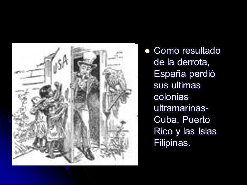 Como resultado de la derrota, España perdió sus ultimas colonias ultramarinas- Cuba, Puerto Rico y las Islas Filipinas.