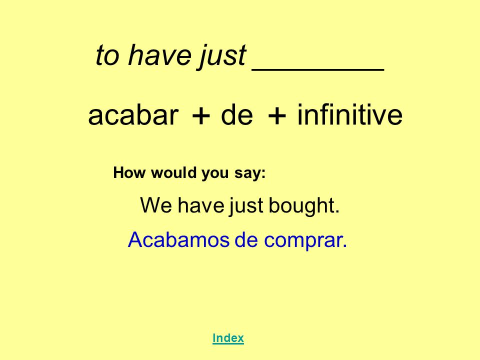 to have just ________ acabar + de + infinitive How would you say: We have just bought.