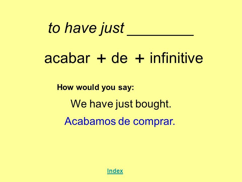 to have just ________ acabar + de + infinitive How would you say: We have just bought. Acabamos de comprar. Index