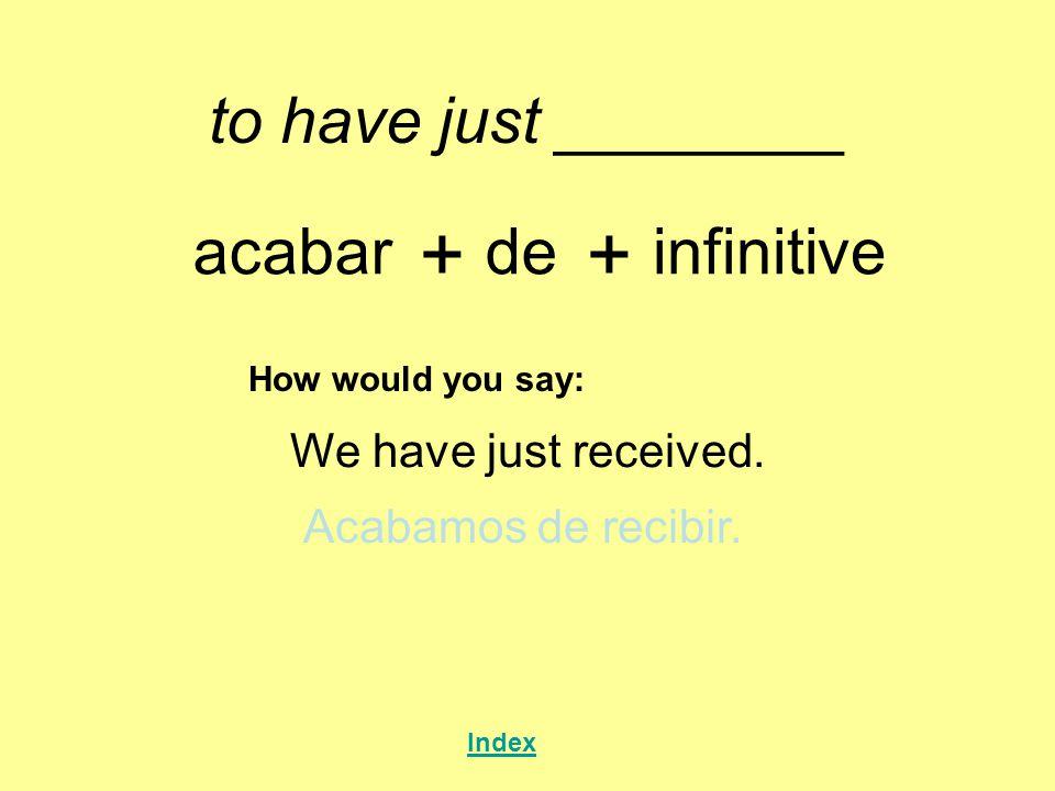 to have just ________ acabar + de + infinitive How would you say: We have just received. Acabamos de recibir. Index