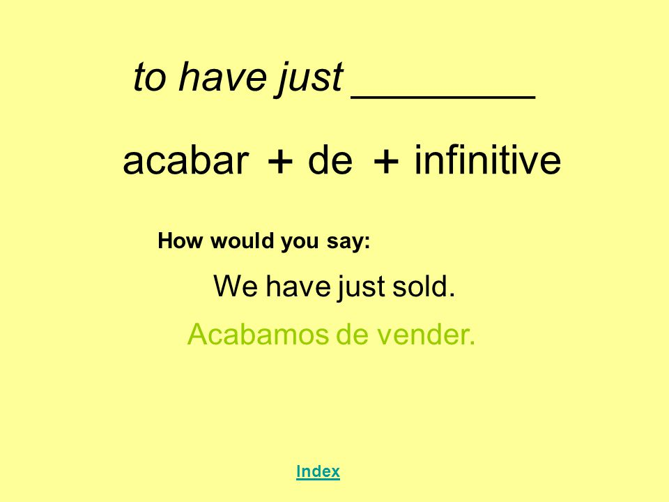 to have just ________ acabar + de + infinitive How would you say: We have just sold. Acabamos de vender. Index