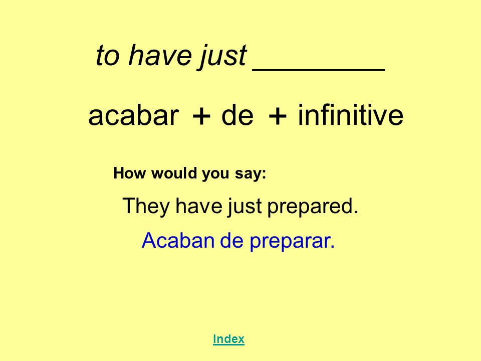 to have just ________ acabar + de + infinitive How would you say: They have just prepared. Acaban de preparar. Index