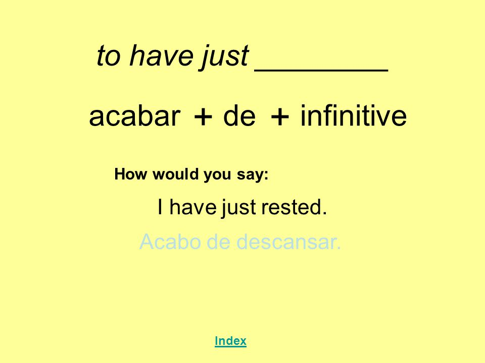 to have just ________ acabar + de + infinitive How would you say: I have just rested. Acabo de descansar. Index