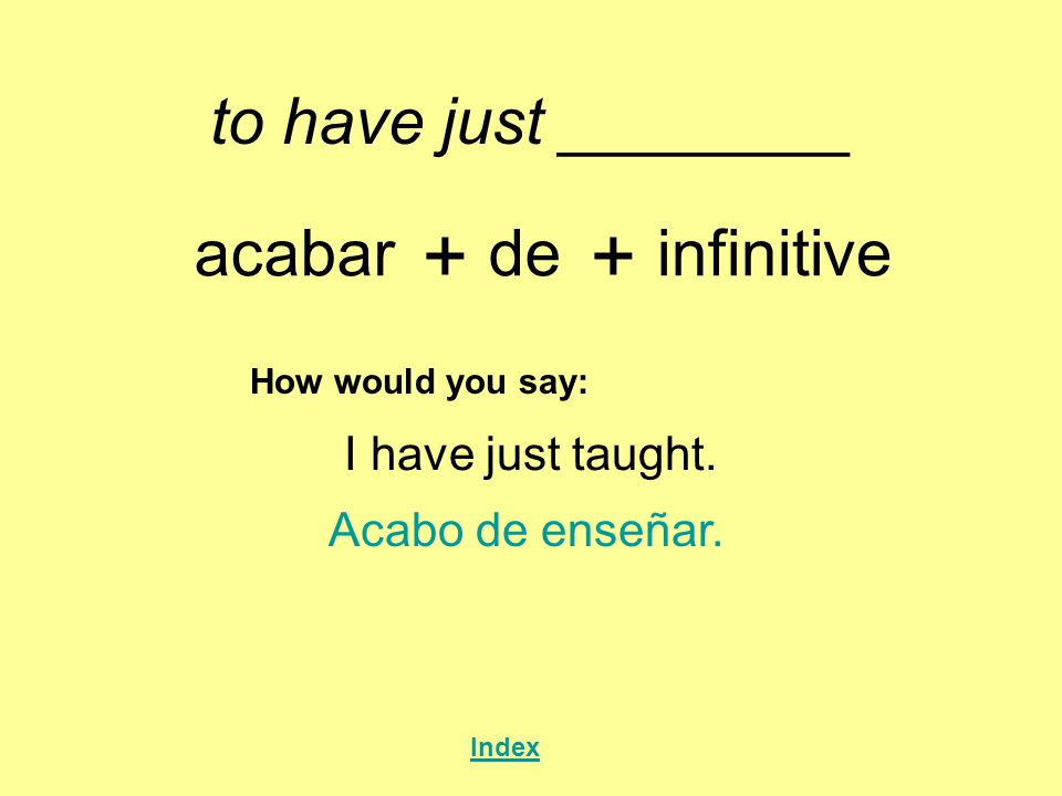 to have just ________ acabar + de + infinitive How would you say: I have just taught.