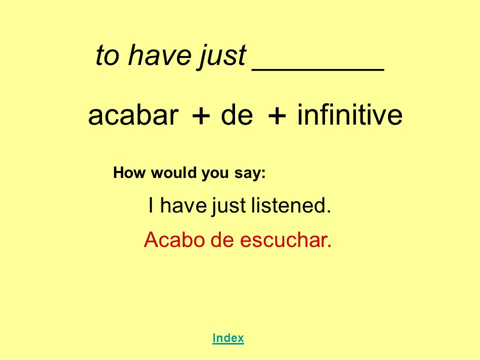 to have just ________ acabar + de + infinitive How would you say: I have just listened.
