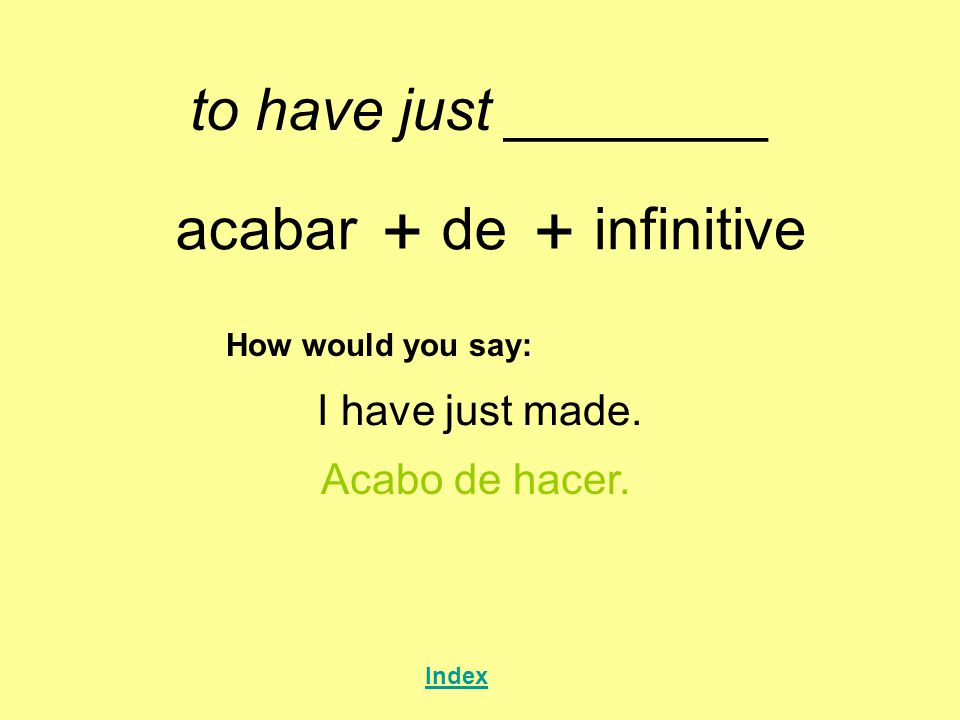 to have just ________ acabar + de + infinitive How would you say: I have just made.