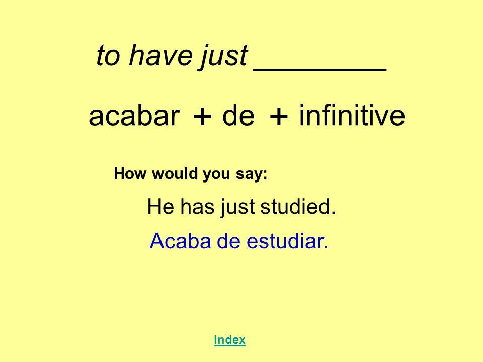 to have just ________ acabar + de + infinitive How would you say: He has just studied. Acaba de estudiar. Index