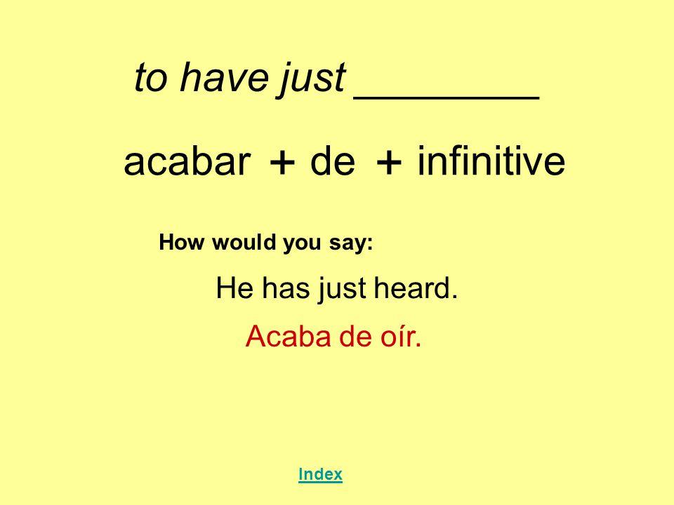 to have just ________ acabar + de + infinitive How would you say: He has just heard. Acaba de oír. Index