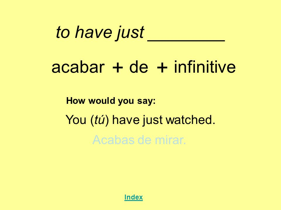 to have just ________ acabar + de + infinitive How would you say: You (tú) have just watched.