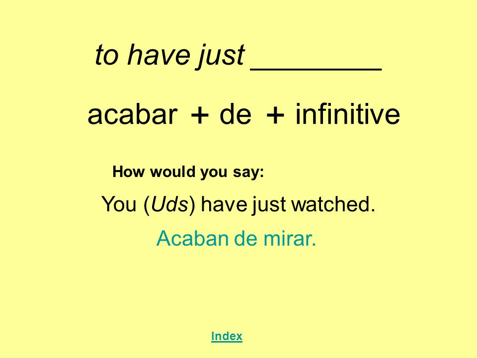 to have just ________ acabar + de + infinitive How would you say: You (Uds) have just watched.