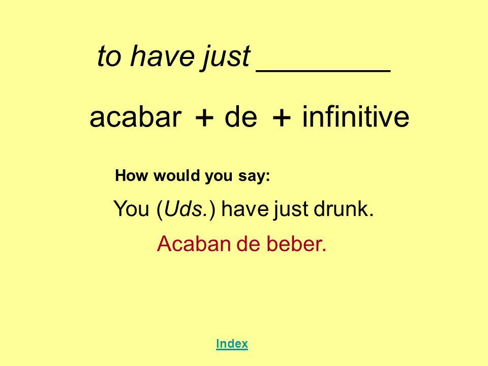 to have just ________ acabar + de + infinitive How would you say: You (Uds.) have just drunk. Acaban de beber. Index