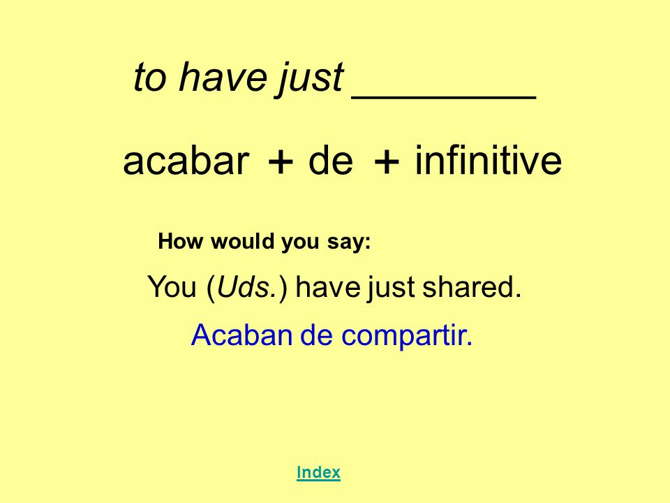to have just ________ acabar + de + infinitive How would you say: You (Uds.) have just shared.